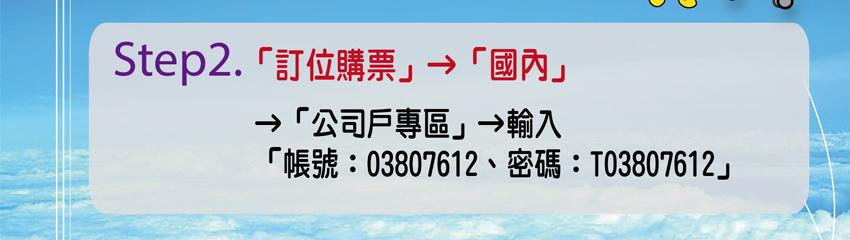 Step2訂位購票->國內->公司戶專區->輸入帳號:03807612 密碼:T03807612(另開視窗)