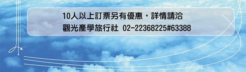 10人以上訂票另有優惠,詳請請洽觀光產學旅行社02-22368225轉分機63388